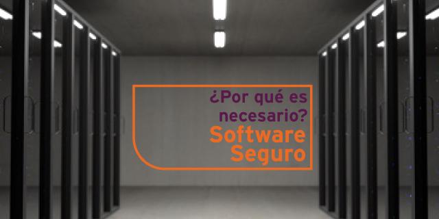 ¿Por qué es necesario disponer de un Software seguro?